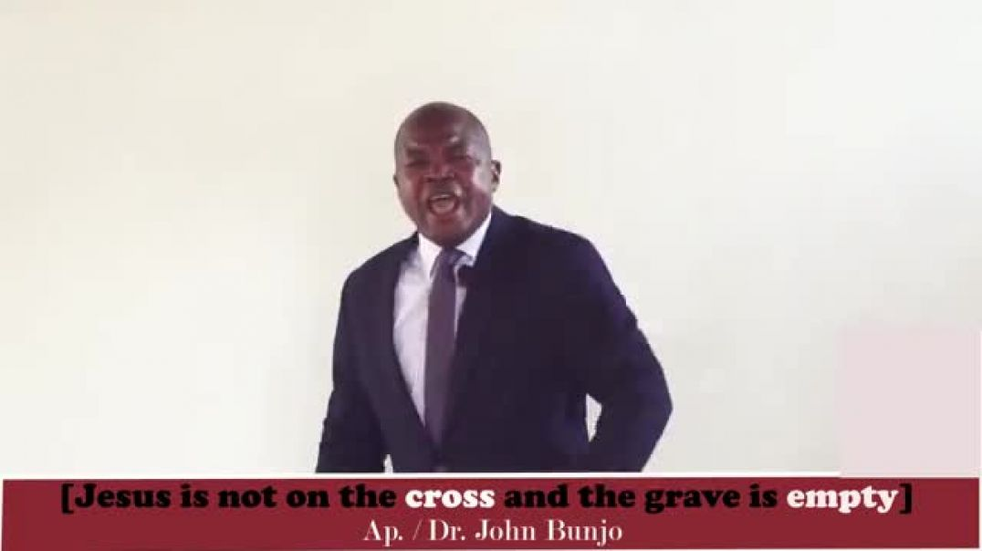 jesus is not on the cross and the grave is empty by apostle bunjo